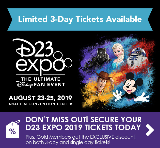 Don't Miss Out! Secure your D23 Expo 2019 tickets today - Plus, Gold Members get the EXCLUSIVE discount on both 3-day tickets and single days!